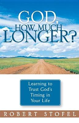 God, How Much Longer: Learning To Trust Gods Redirection In Your Life Robert Stofel