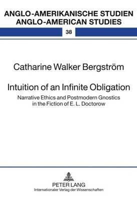 Intuition of an Infinite Obligation: Narrative Ethics and Postmodern Gnostics in the Fiction of E.L. Doctorow  by  Catharine Walker Bergstrom