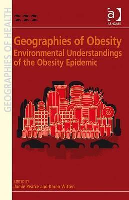 Geographies of Obesity: Environmental Understandings of the Obesity Epidemic. Edited Jamie Pearce and Karen Witten by Jamie Pearce
