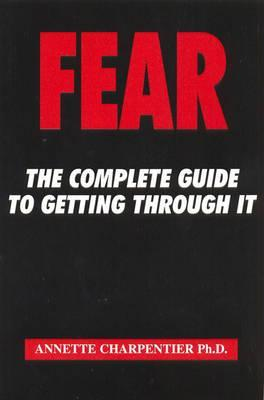 Fear: The Complete Guide To Getting Through It Annette Charpentier