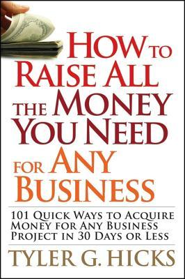 How to Raise All the Money You Need for Any Business: 101 Quick Ways to Acquire Money for Any Business Project in 30 Days or Less  by  Tyler G. Hicks