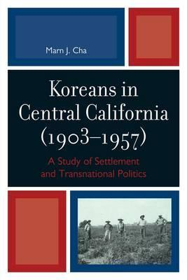 Koreans in Central California (1903-1957): A Study of Settlement and Transnational Politics  by  Marn Cha