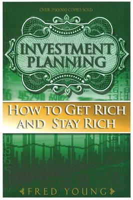 Investment Planning: How to Get Rich and Stay Rich  by  Fred Young