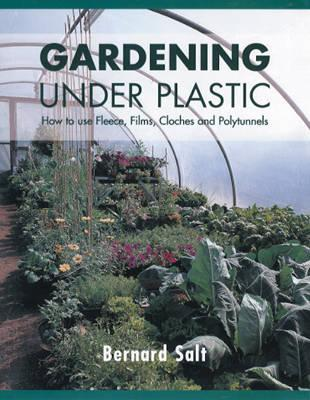Gardening Under Plastic: How to Use Fleece, Films, Cloches and Polytunnels (Cloche Gardening): How to Use Fleece, Films, Cloches and Polytunnels  by  Bernard Salt