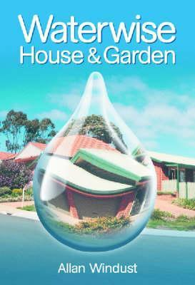 Waterwise House and Garden: A Guide for Sustainable Living Allan Windust