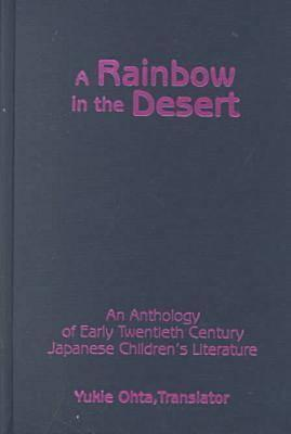 A Rainbow in the Desert: An Anthology of Early Twentieth Century Japanese Childrens Literature: An Anthology of Early Twentieth Century Japanese Childrens Literature Yukie Ohta