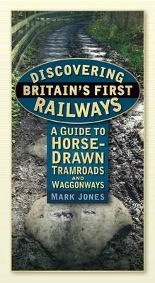Discovering Britains First Railways: A Guide to Horse-Drawn Tramroads and Waggonways Mark Jones