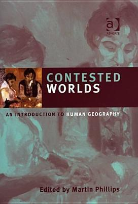 Contested Worlds: An Introduction to Human Geography Martin Phillips