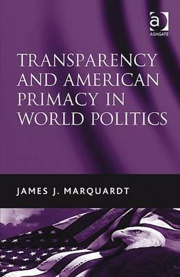 Transparency and American Primacy in World Politics James J. Marquardt