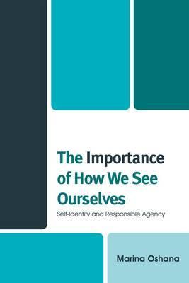 The Importance of How We See Ourselves: Self-Identity and Responsible Agency Marina A.L. Oshana