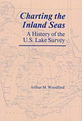 Charting the Inland Seas: A History of the U.S. Lake Survey Arthur M. Woodford