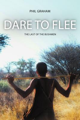 Dare to Flee: The Last of the Bushmen  by  Phil Graham