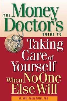 The Money Doctors Guide to Taking Care of Yourself When No One Else Will  by  W Neil Gallagher