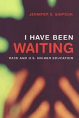 I Have Been Waiting: Race and U.S. Higher Education  by  Jennifer Simpson