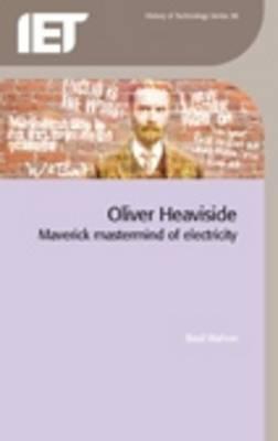 Oliver Heaviside: Maverick MasterMind of Electricity  by  B. Mahon