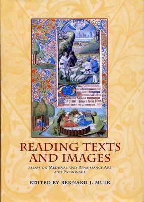 Reading Texts And Images: Essays on Medieval and Renaissance Art and Patronage Bernard J. Muir