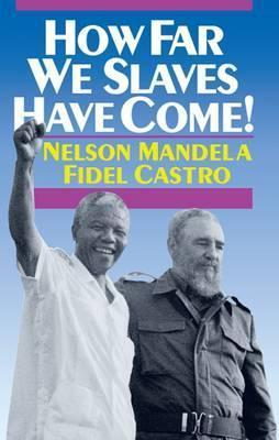How Far We Slaves Have Come!: South Africa and Cuba in Todays World Nelson Mandela
