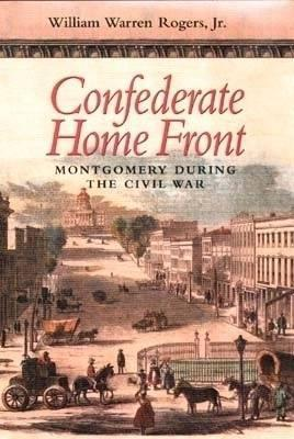 Confederate Home Front: Montgomery During the Civil War  by  William Warren Rogers Jr.