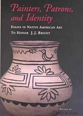 Painters, Patrons, and Identity: Essays in Native American Art to Honor J. J. Brody  by  Joyce M. Szabo