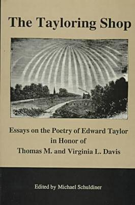 The Tayloring Shop: Essays on the Poetry of Edward Taylor in Honor of Thomas M. and Virginia L. Davis  by  Edward Taylor