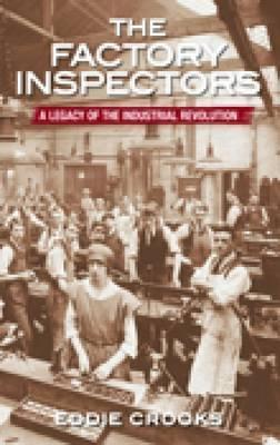 The Factory Inspectors: A Legacy Of The Industrial Revolution  by  Eddie Crooks