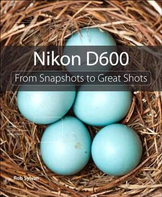 Nikon D600: From Snapshots to Great Shots Rob Sylvan