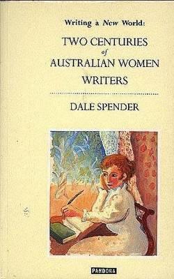 Writing a New World: Two Centuries of Australian Women Writers.  by  Dale Spender