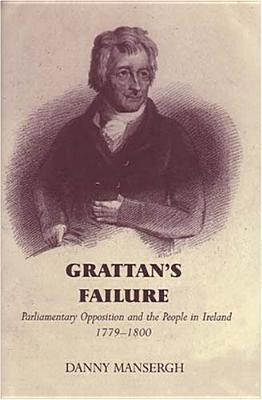 Grattans Failure: Parliamentary Opposition and the People in Ireland, 1779-1800  by  Danny Mansergh