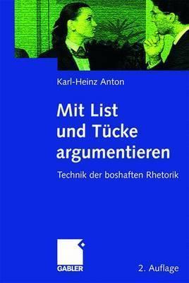 Mit List Und T Cke Argumentieren: Technik Der Boshaften Rhetorik  by  Karl-Heinz Anton