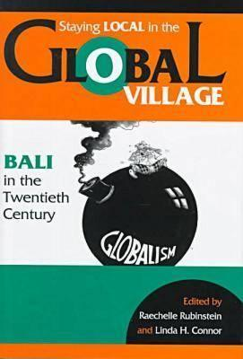 Staying Local in the Global Village: Bali in the Twentieth Century Linda Connor