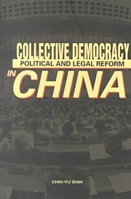 Collective Democracy: Political and Legal Reform in China  by  Chih-yu Shih