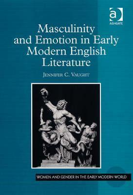 Masculinity and Emotion in Early Modern English Literature Jennifer C. Vaught