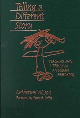 Telling a Different Story: Teaching and Literacy in an Urban Preschool  by  Catherine S. Wilson
