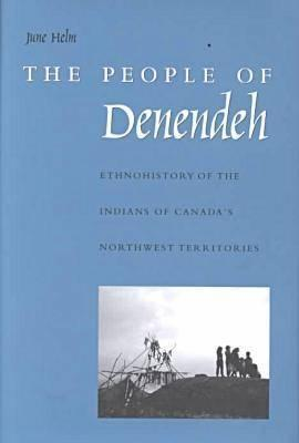 The People of Denendeh: Ethnohistory of the Indians of Canadas Northwest Territories June Helm