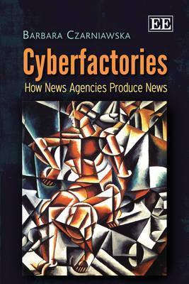 Cyberfactories: How News Agencies Produce News Barbara Czarniawska