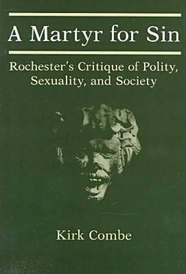 A Martyr for Sin: Rochesters Critique of Polity, Sexuality, and Society  by  Kirk Combe