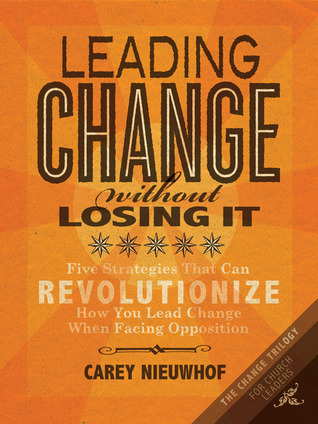 Leading Change Without Losing It: Five Strategies That Can Revolutionize How You Lead Change When Facing Opposition Carey Nieuwhof