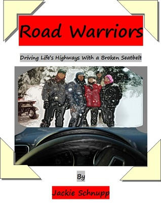 Road Warriors - Driving Lifes Highways Without a Seatbelt Jackie Schnupp