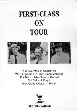 First-Class on Tour A Whos Who of Cricketers Who Appeared in First-Class Matches For British Isles Teams Abroad But Did Not Play in First-Class Cricket in Britain Keith Warsop