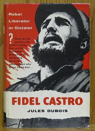 Fidel Castro: Rebel-Liberator or Dictator? Jules Dubois