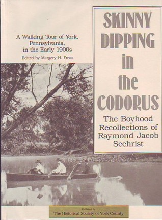 Skinny Dipping in the Codorus: The Boyhood Recollections of Raymond Jacob Sechrist Margery H. Freas