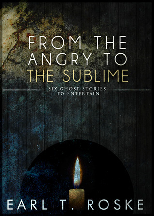 From The Angry To The Sublime  by  Earl T. Roske