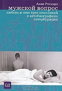 Мужской вопрос. Любовь и секс трех поколений в автобиографиях петербуржцев  by  Анна Роткирх