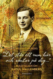 Det står ett rum här och väntar på dig...: Berättelsen om Raoul Wallenberg Ingrid Carlberg
