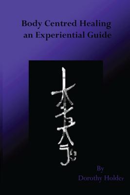 Body Centred Healing: An Experiential Guide  by  Dorothy Holder