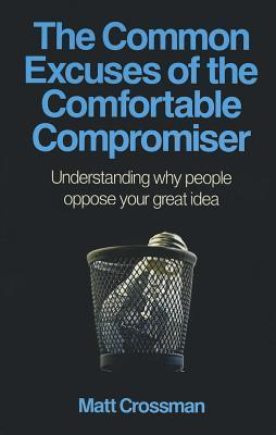 The Common Excuses of the Comfortable Compromiser: Understanding Why People Oppose Your Great Idea  by  Matt Crossman