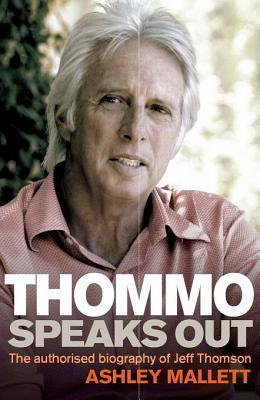 Thommo Speaks Out: The Authorised Biography of Jeff Thomson Ashley Mallett