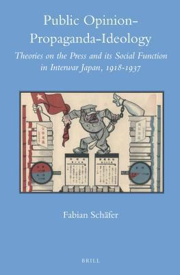 Public Opinion Propaganda Ideology: Theories on the Press and Its Social Function in Interwar Japan, 1918-1937  by  Fabian Schäfer