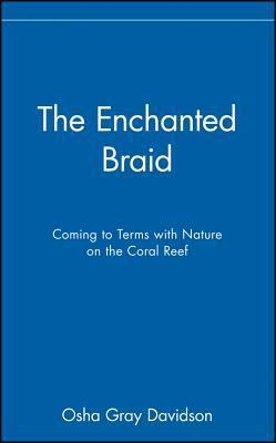 The Enchanted Braid: Coming to Terms with Nature on the Coral Reef  by  Osha Gray Davidson