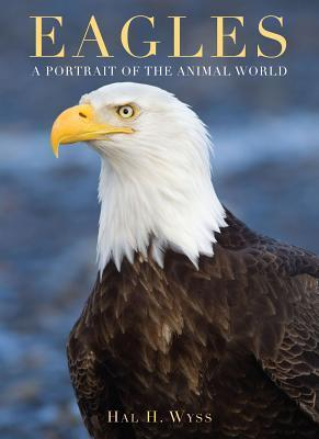 Eagles: A Portrait of the Animal World  by  Hal H Wyss